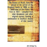 The History of Brazil, from the Period of the Arrival of the Braganza Family in 1808, to the Abdicat by John Armitage