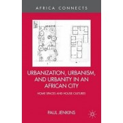 Urbanization, Urbanism, and Urbanity in an African City by Paul Jenkins
