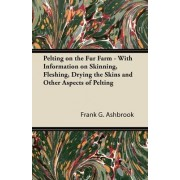 Pelting on the Fur Farm - With Information on Skinning, Fleshing, Drying the Skins and Other Aspects of Pelting by Frank G. Ashbrook