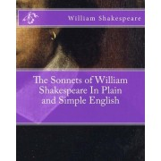 The Sonnets of William Shakespeare in Plain and Simple English by William Shakespeare