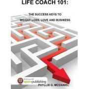 Life Coach 101: the Success Keys to Weight Loss, Love and Business by Phyllis G. McDaniel
