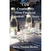 I Am Creating My Own Financial Freedom by Barry Thomas Bechta