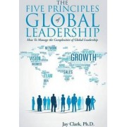 The Five Principles of Global Leadership by Ph D Jay Clark