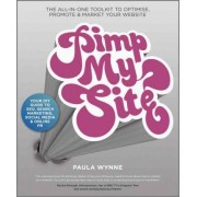Pimp My Site - the DIY Guide to Seo, Search Marketing Social Media & Online Pr; the All-In-One ToolKit to Optimise Promote & Market Your Website by Paula Wynne