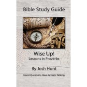 Bible Study Guide -- Wise Up! -- Studies in Proverbs by Josh Hunt