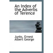 An Index of the Adverbs of Terence by Junks Ernest Albert George