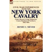 Civil War Experiences with the New York Cavalry Under Bayard, Gregg, Kilpatrick, Custer, Raulston & Newberry 1862-1864 by Henry C Meyer