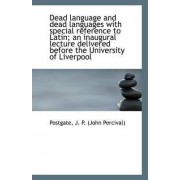 Dead Language and Dead Languages with Special Reference to Latin; An Inaugural Lecture Delivered Bef by Postgate J P (John Percival)