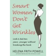 Smart Women Don't Get Wrinkles by Helena Frith Powell