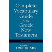 Complete Vocabulary Guide to the Greek New Testament by Warren C. Trenchard