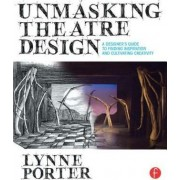 Unmasking Theatre Design: A Designer's Guide to Finding Inspiration and Cultivating Creativity by Lynne Porter