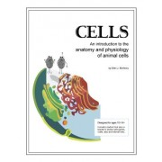 Cells; An Introduction to the Anatomy and Physiology of Animal Cells