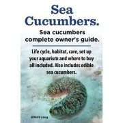 Sea Cucumbers. Seacucumbers Complete Owner's Guide. Life Cycle, Habitat, Care, Set Up Your Aquarium and Where to Buy All Included. Also Includes Edible Sea Cucumbers. by Elliott Lang