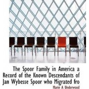 The Spoor Family in America a Record of the Known Descendants of Jan Wybesse Spoor Who Migrated Fro by Marie A Underwood