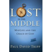 Paul David Tripp Lost in the Middle: Mid-Life Crisis and the Grace of God