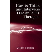 How to Think and Intervene Like an REBT Therapist by Windy Dryden