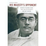 His Majesty's Opponent by Sugata Bose