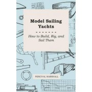 Model Sailing Yachts - How to Build, Rig, And Sail Them by Percival Marshall