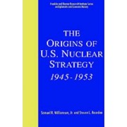 The Origins of U. S. Nuclear Strategy, 1945-53 by Samuel R. Williamson
