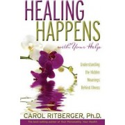Healing Happens with Your Help: Understanding the Hidden Meanings Behindillness by Carol Ritberger