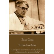 Zane Grey - To the Last Man: Love Grows More Tremendously Full, Swift, Poignant, as the Years Multiply.