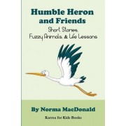 Humble Heron and Friends: Short Stories, Fuzzy Animals and Life Lessons