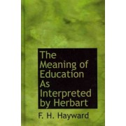 The Meaning of Education as Interpreted by Herbart by F H Hayward