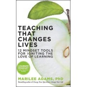 Teaching That Changes Lives; 10 Mindset Tools for Igniting the Love of Learning by Marilee G. Adams
