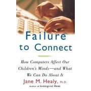 Failure to Connect: How Computers Affect Our Childrens Minds and What We Can Do About It by Jane M. Healy