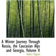 A Winter Journey Through Russia, the Caucasian Alps and Georgia, Volume II by Robert Mignan