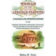 Woman on the American Frontier. a Valuable and Authentic History of the Heroism, Adventures, Privations, Captivities, Trials, and Noble Lives and Deaths of the Pioneer Mothers of the Republic by William W Fowler