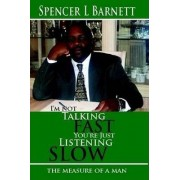 I'M Not Talking Fast, You'RE Just Listening Slow by Spencer L Barnett