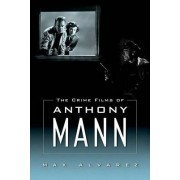 The Crime Films of Anthony Mann by Max Alvarez