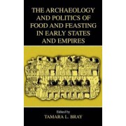 The Archaeology and Politics of Food and Feasting in Early States and Empires by Tamara Bray