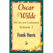 Oscar Wilde, His Life and Confessions, Volume 2 by Harris Frank Harris