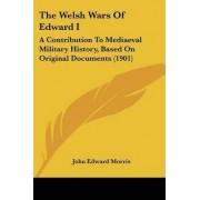 The Welsh Wars of Edward I by John Edward Morris
