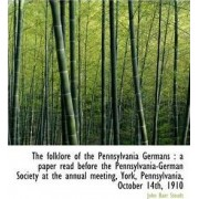 The Folklore of the Pennsylvania Germans a Paper Read Before the Pennsylvania-German Society at Th by John Baer Stoudt