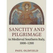 Sanctity and Pilgrimage in Medieval Southern Italy, 1000-1200 by Paul Oldfield