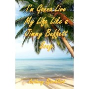 I'm Gonna Live My Life Like a Jimmy Buffett Song by Anthony Bjorklund