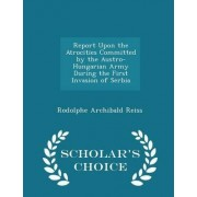 Report Upon the Atrocities Committed by the Austro-Hungarian Army During the First Invasion of Serbia - Scholar's Choice Edition by Rodolphe Archibald Reiss