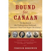 Bound For Canaan: The Underground Railroad And The War For The Soul Of America by Fergus M Bordewich