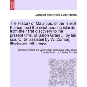 The History of Mauritius, or the Isle of France, and the Neighbouring Islands from Their First Discovery to the Present Time, of Baron Grant ... by His Son, C. G. [Assisted by W. Combe]. Illustrated with Maps. by Ed Charles Grant