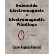 Solenoids, Electromagnets and Electromagnetic Windings by Charles Reginald Underhill
