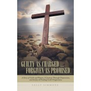 Guilty as Charged . . . Forgiven as Promised: A Story of Guilt and Shame, a Journey Through Depression, and the Joy of Finding God's Forgiveness