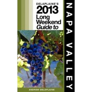 Delaplaine's 2013 Long Weekend Guide to Napa Valley by Andrew Delaplaine