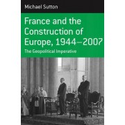 France and the Construction of Europe, 1944-2007 by Michael Sutton