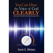 You Can Hear the Voice of God Clearly: How to Go from the Still Small Voice to the Voice of God