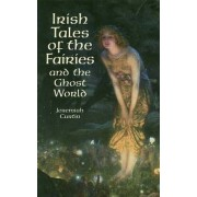 Irish Tales of the Fairies and the Ghost World by Jeremiah Curtin