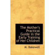 The Mother's Practical Guide in the Early Training of Her Children by M Bakewell
