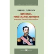 Generalul Ioan Emanoil Florescu – organizatorul armatei române moderne.